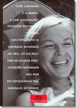 So hell ist die Welt und so ausser sich - Ingeborg Bachmann und Rom