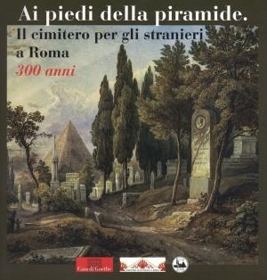 Ai piedi della piramide. Il cimitero per gli stranieri a Roma – 300 anni